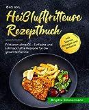 Das XXL Heißluftfritteuse Rezeptbuch: Frittieren ohne Öl - Einfache und schmackhafte Rezepte für die gesamte Familie inkl. Starter, Beilagen und Desserts