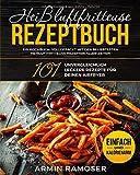 Heißluftfritteuse Rezeptbuch: 101 unvergleichlich leckere Rezepte für Deinen Airfryer - Ein Kochbuch, vollgepackt mit den beliebtesten Heißluftfritteuse Rezepten aller Zeiten, einfach und kalorienarm